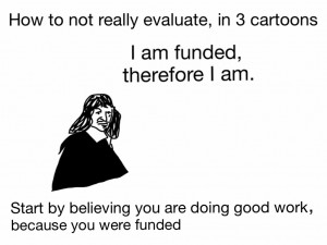 How to not really evaluate, in 3 cartoons. I am funded therefore I am. Start by believing you are doing good work, because you were funded.
