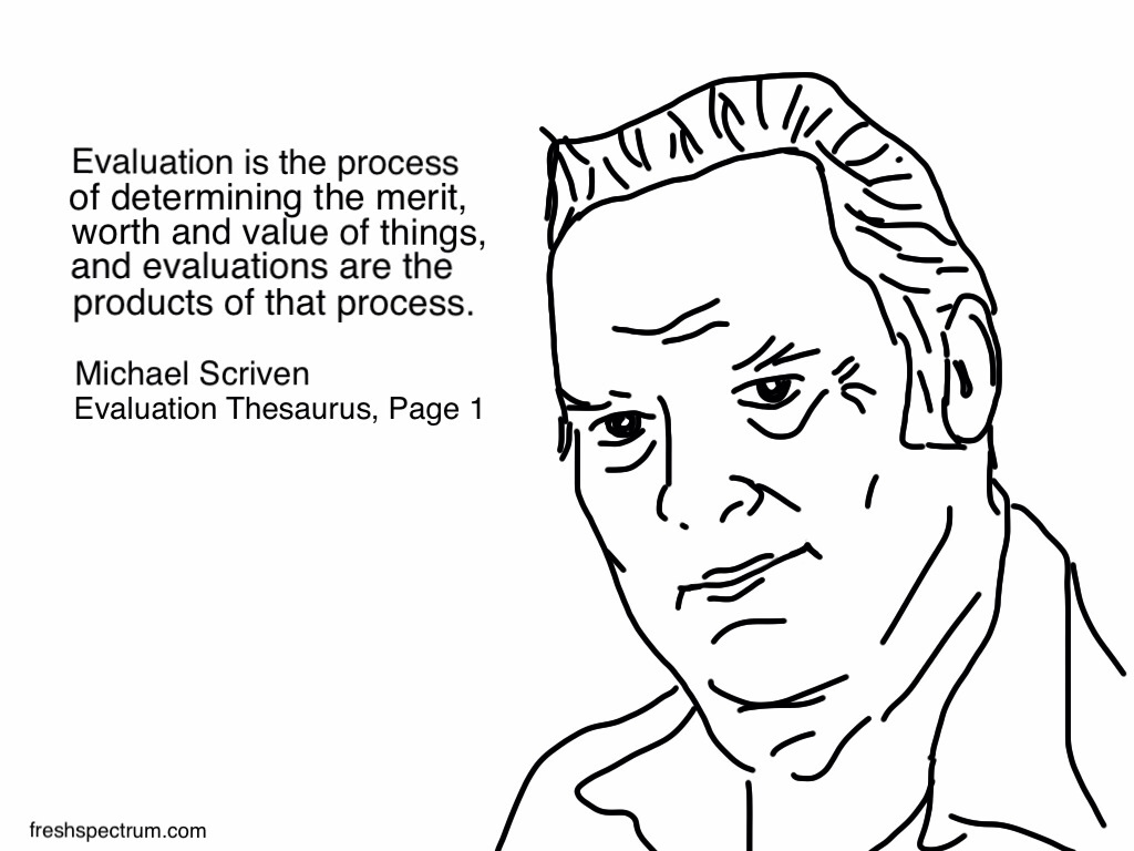 Michael Scriven Evaluation Definition Cartoon by Chris Lysy Evaluation is the process of determining the merit, worth and value of things, and evaluations are the products of that process.