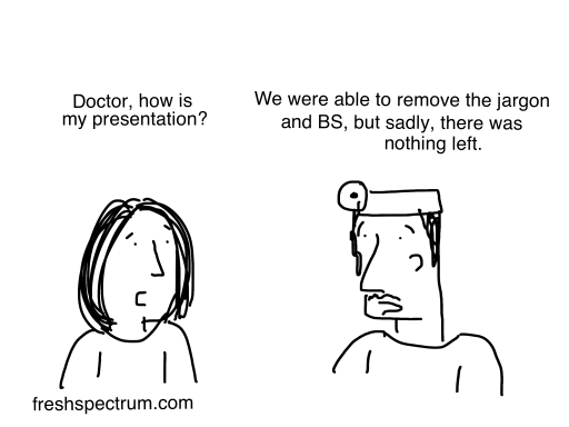 """Doctor, how is my presentation?"" ""We were able to remove the jargon and BS, but sadly, there was nothing left."""