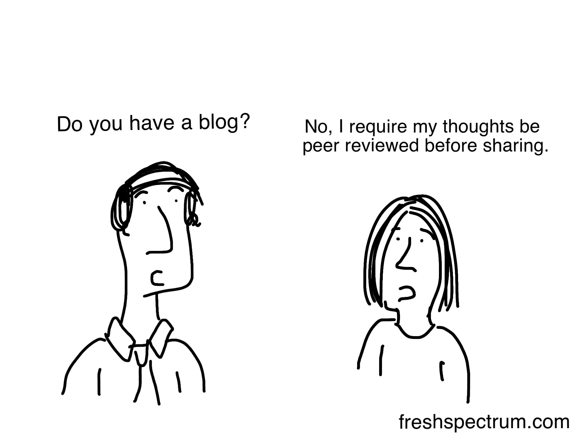 Cartoon: Person One: Do you have a blog? Person Two: No, I require my thoughts be peer reviewed before sharing.