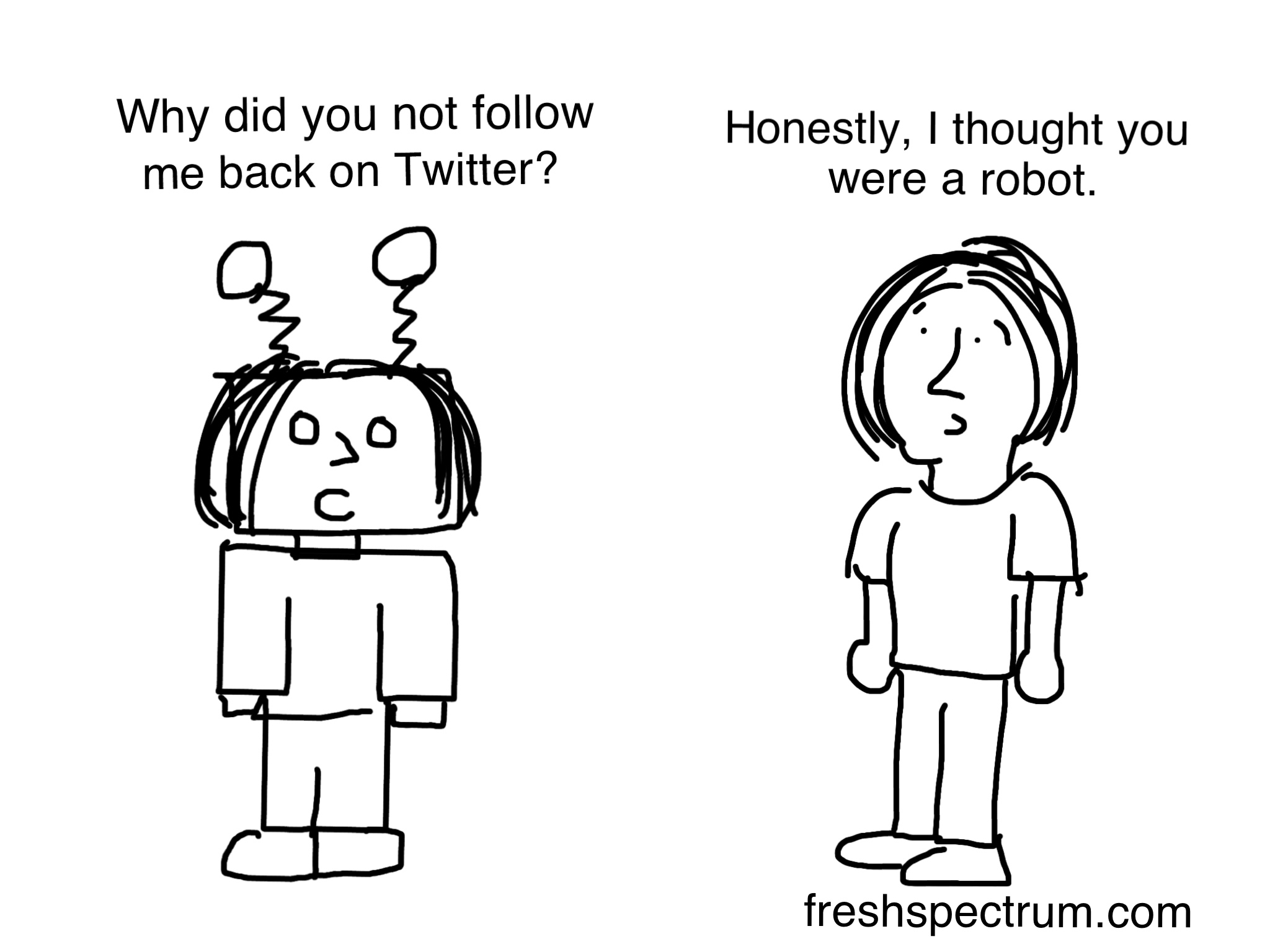 Cartoon: Person One: Why did you not follow me back on Twitter? Person Two: Honestly, I thought you were a robot.  Person One looks just like a robot.