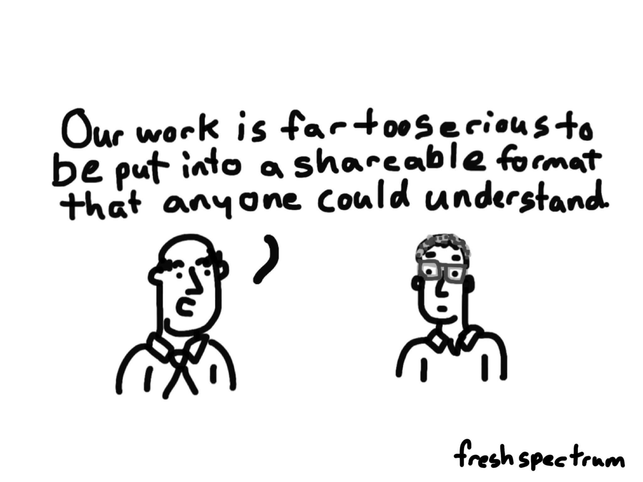Cartoon-our work is far too serious to be put into a format that anyone could understand.