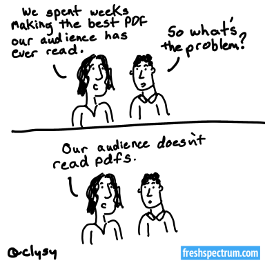Cartoon: We spent weeks making the best PDF our audience has ever read. So what's the problem? Our audience doesn't read PDFs.