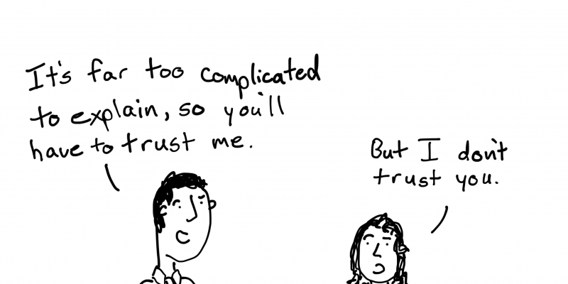 It's far too complicated to explain, so you'll have to trust me. But I don't trust you.