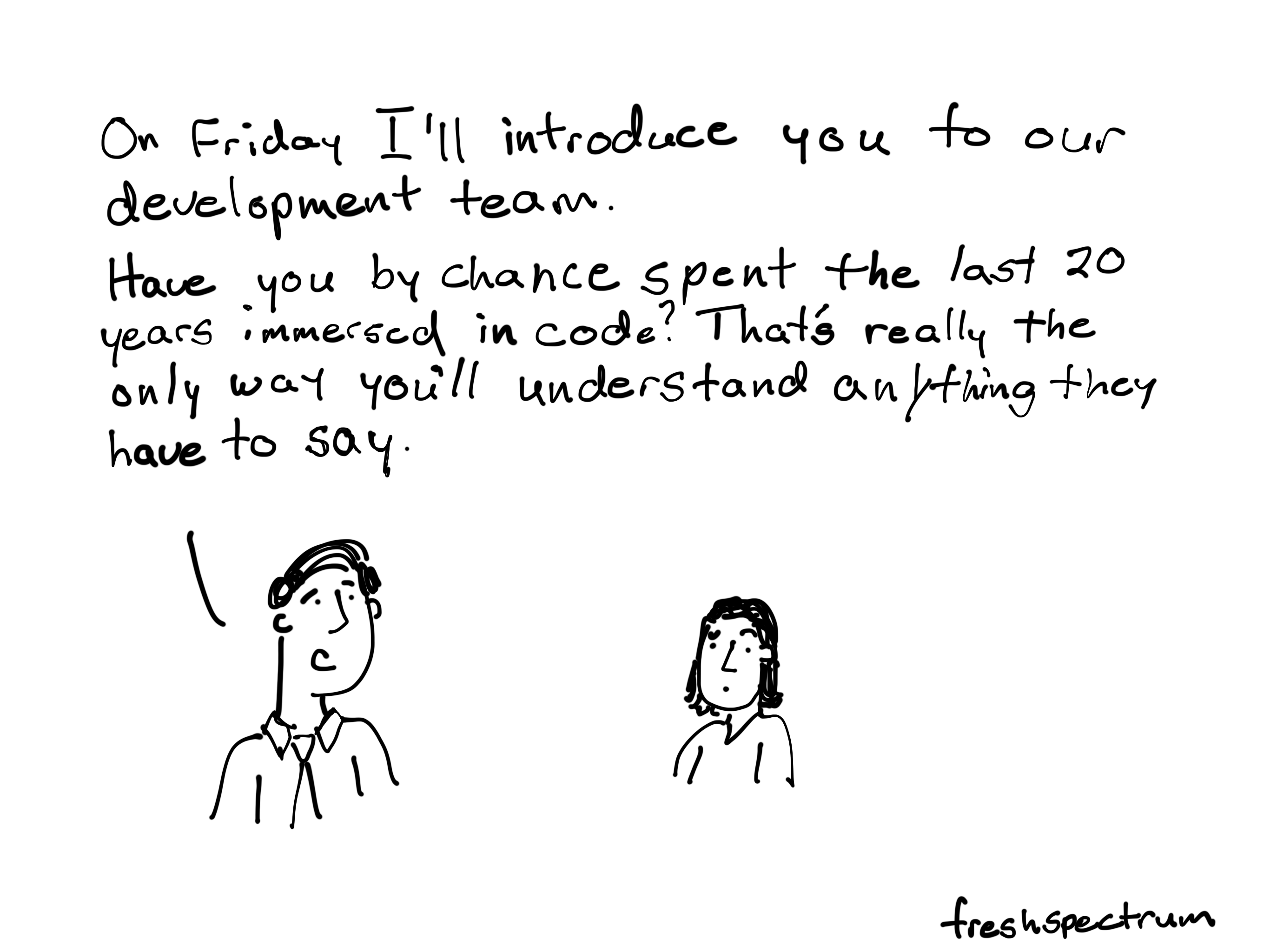 On Frida I'll introduce you to our development team. Have you by chance spent the last 20 years immersed in code. That's really the only way you'll understand anything they have to say.