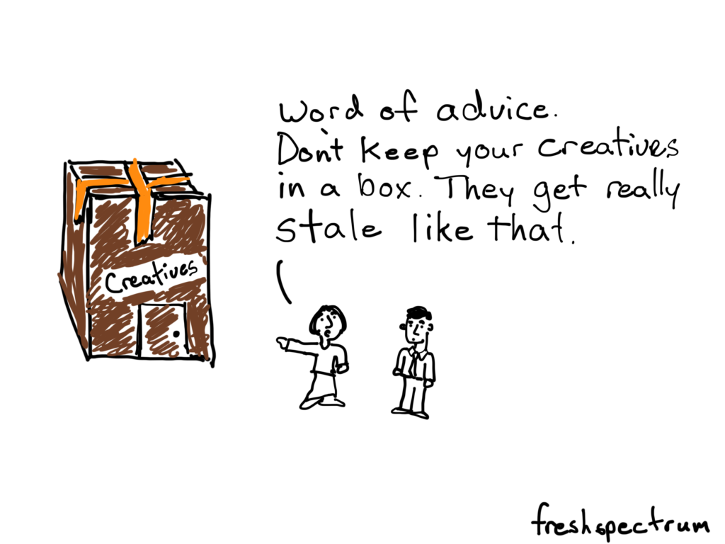 Word of advice. Don't keep your creatives in a box. They get really stale like that.