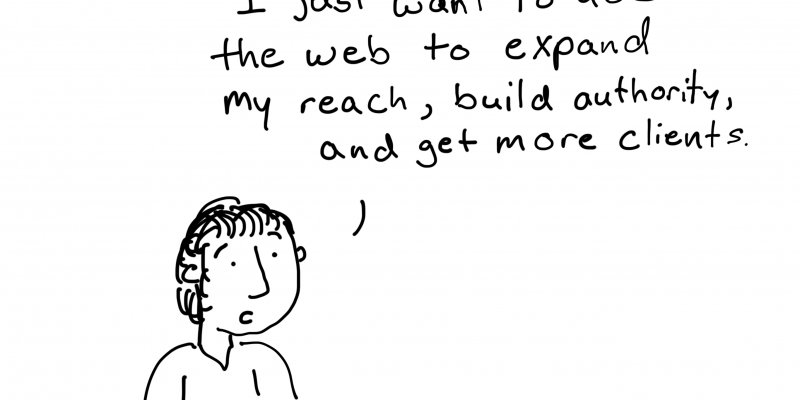 I just want to use the web to expand my reach, build authority, and get more clients.