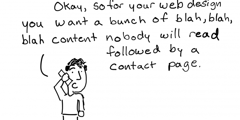 Okay, so for your web design you want a bunch of blah, blah, blah content followed by a contact page.