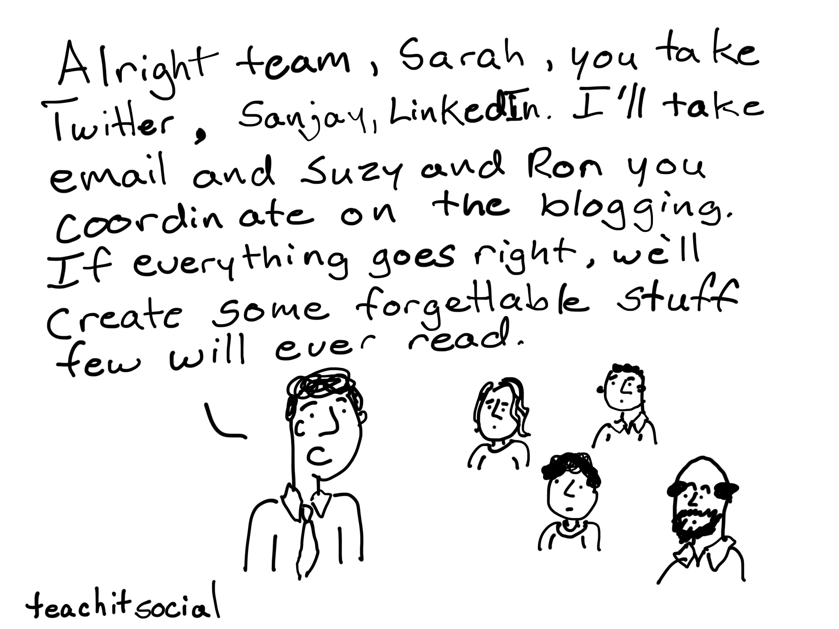 Alright team, Sarah you take Twitter, Sanjay, LinkedIn. I'll take email and Suzy and Ron you coordinate on the blogging. If everything goes right, we'll generate some forgettable stuff few will ever read.