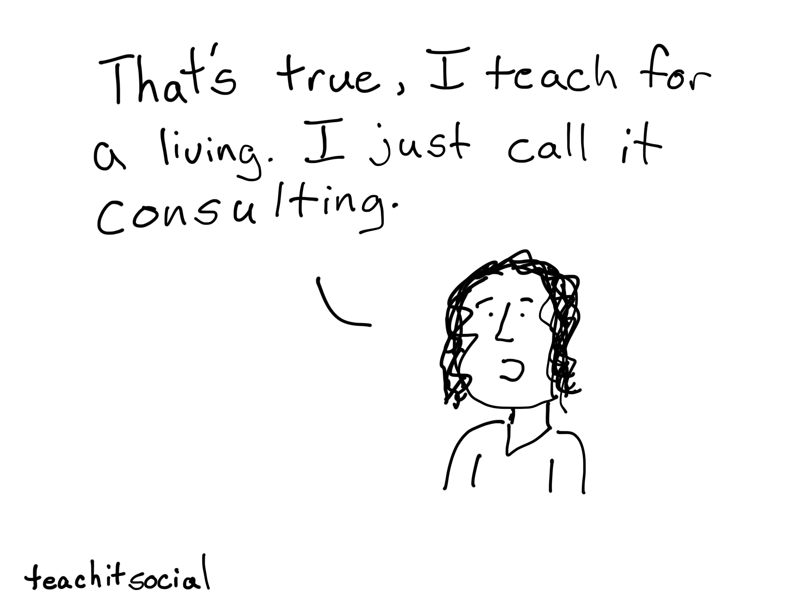That's true, I teach for a living. I just call it consulting.