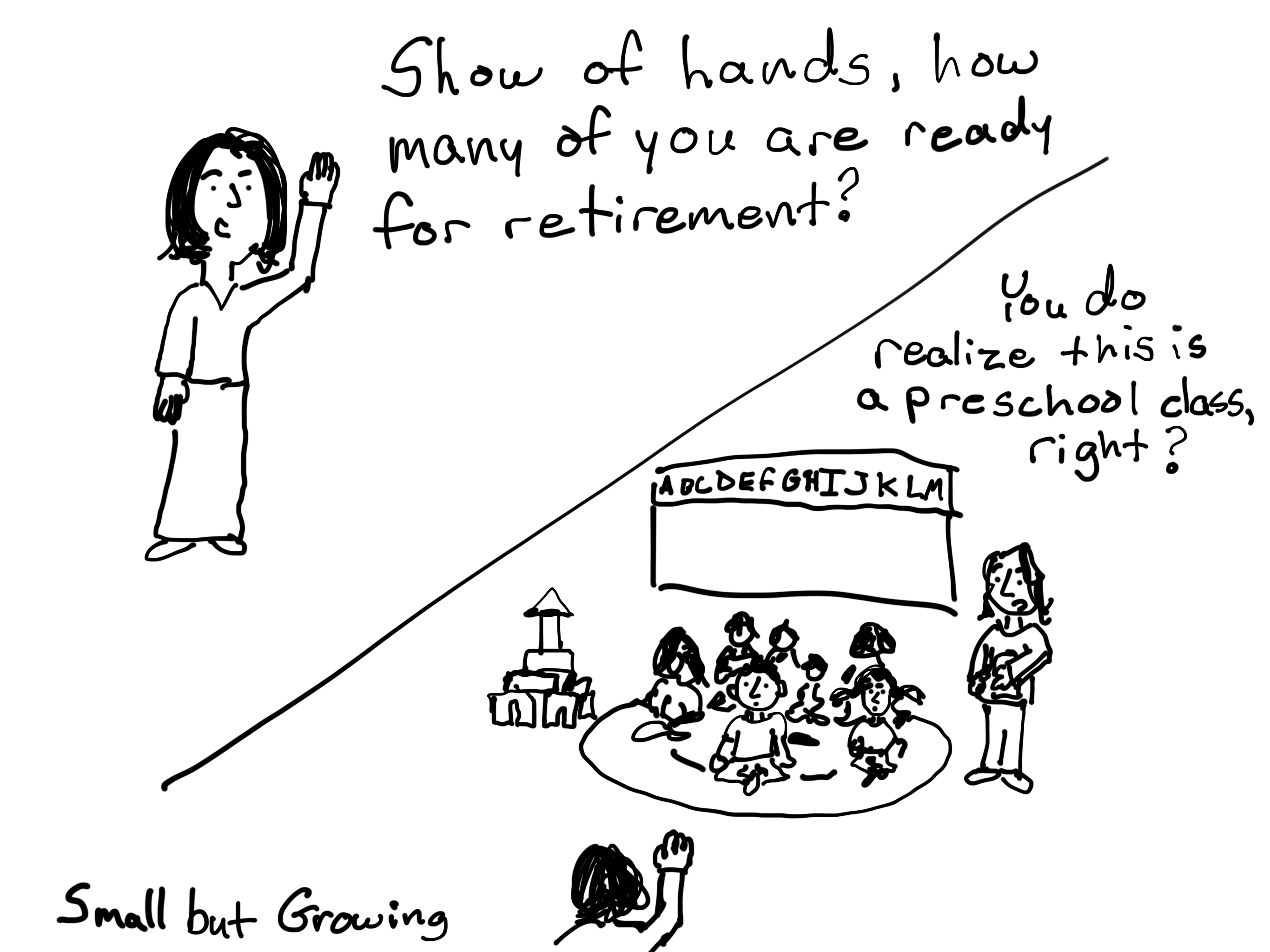 Show of hands, how many of you are ready for retirement? You do realize this is a preschool, right?