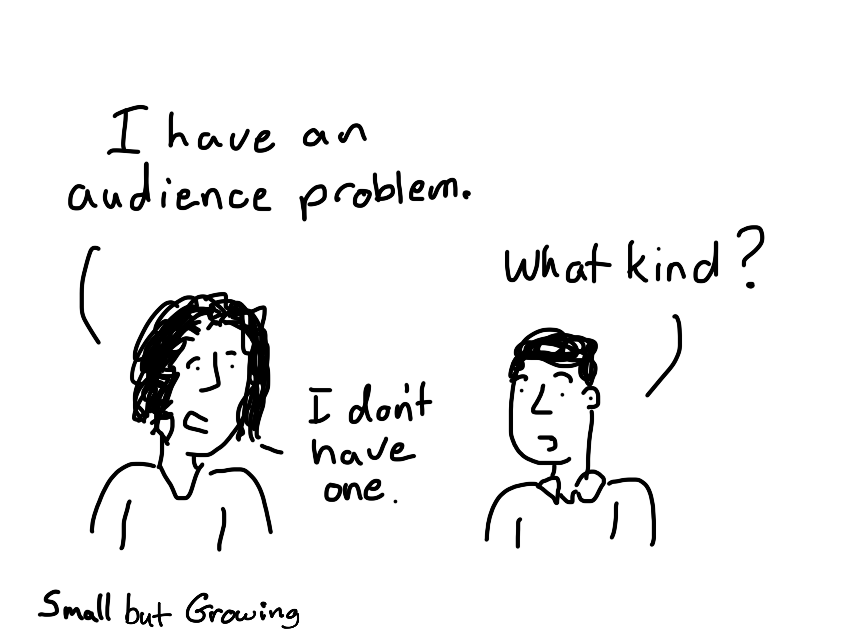 I have an audience problem. What kind? I don't have one. Cartoon by Chris lysy