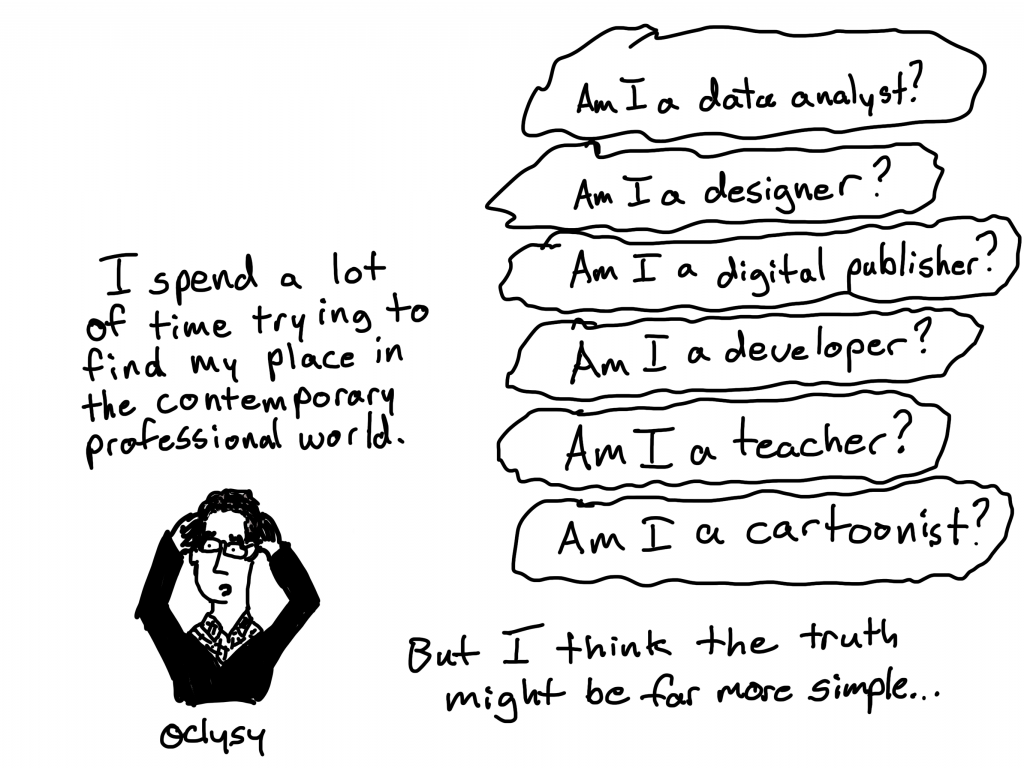I spend a lot of time trying to find my place in the contemporary professional world. Am I a data analyst? Am I a designer? Am I a digital publisher? Am I a developer? Am I a teacher? Am I a cartoonist? But i think the truth might be far more simple...