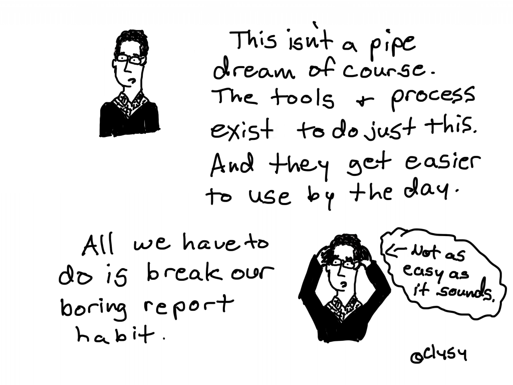 This isn't a pipe dream of course. The tools and process exist to do just this.  And they get easier to use by the day.  All we have to do is break our boring report habit. Not as easy as it sounds.