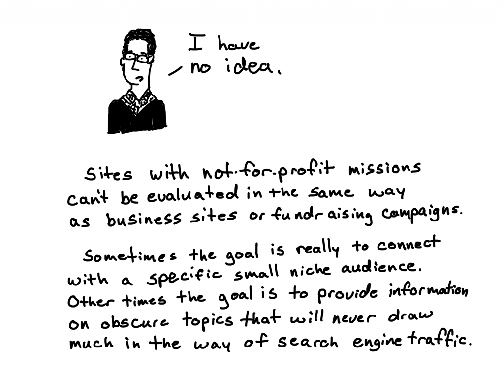 I have no idea. Sites with not-for-profit missions can't be evaluated in the same way as business sites or fundraising campaigns. Sometimes the goal is really to connect with a specific small niche audience. Other times the goal is to provide information on obscure topics that will never draw much in the way of search engine traffic.
