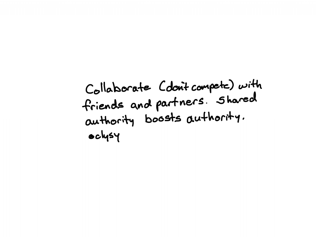 Collaborate (don't compete) with friends and partners. Shared authority boosts authority.