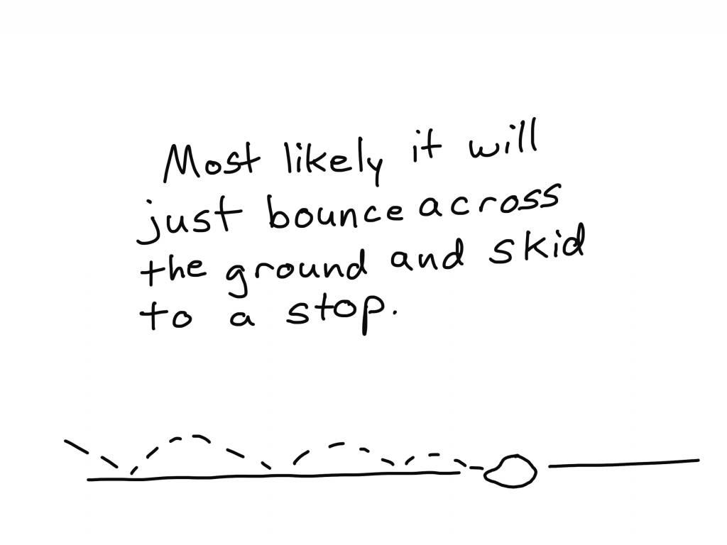 Most likely it will just bounce across the ground and skid to a stop.