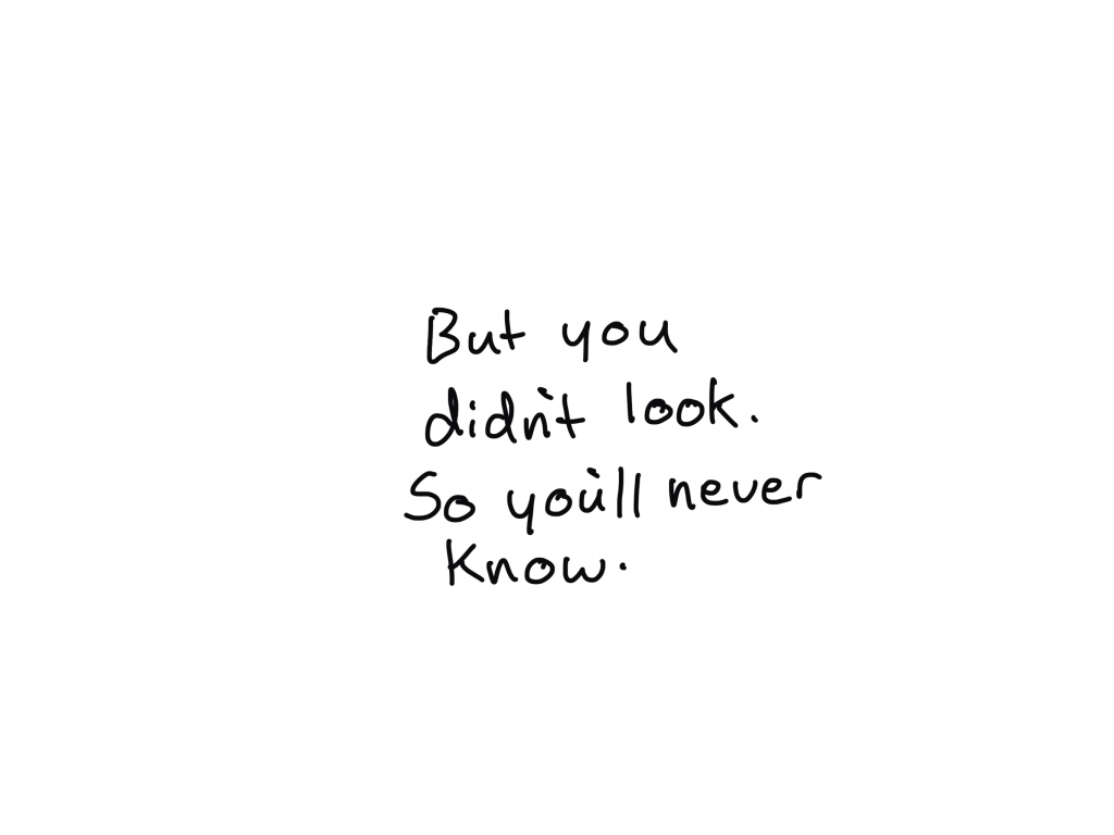 But you didn't look. So you'll never know.