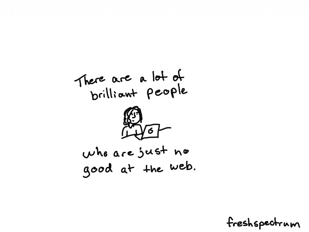 There are a lot of brilliant people who are just no good at the web