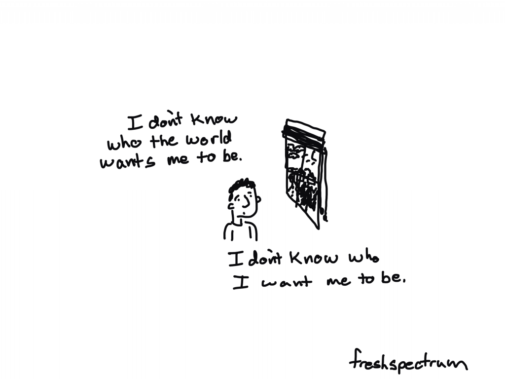 I don't know who the world wants me to be. I don't know who I want me to be.