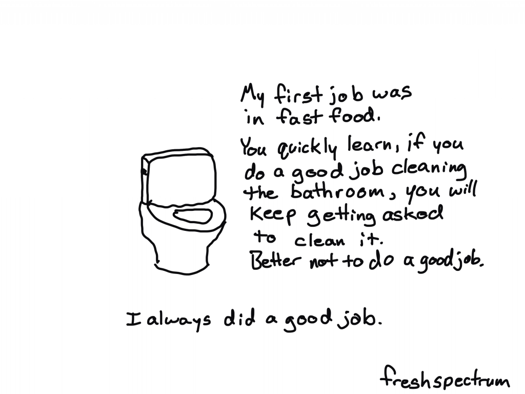 My first job was in fast food. You quickly learn, if you do a good job cleaning the bathroom, you will keep getting asked to clean it. Better to not do a good job.    I always did a good job.
