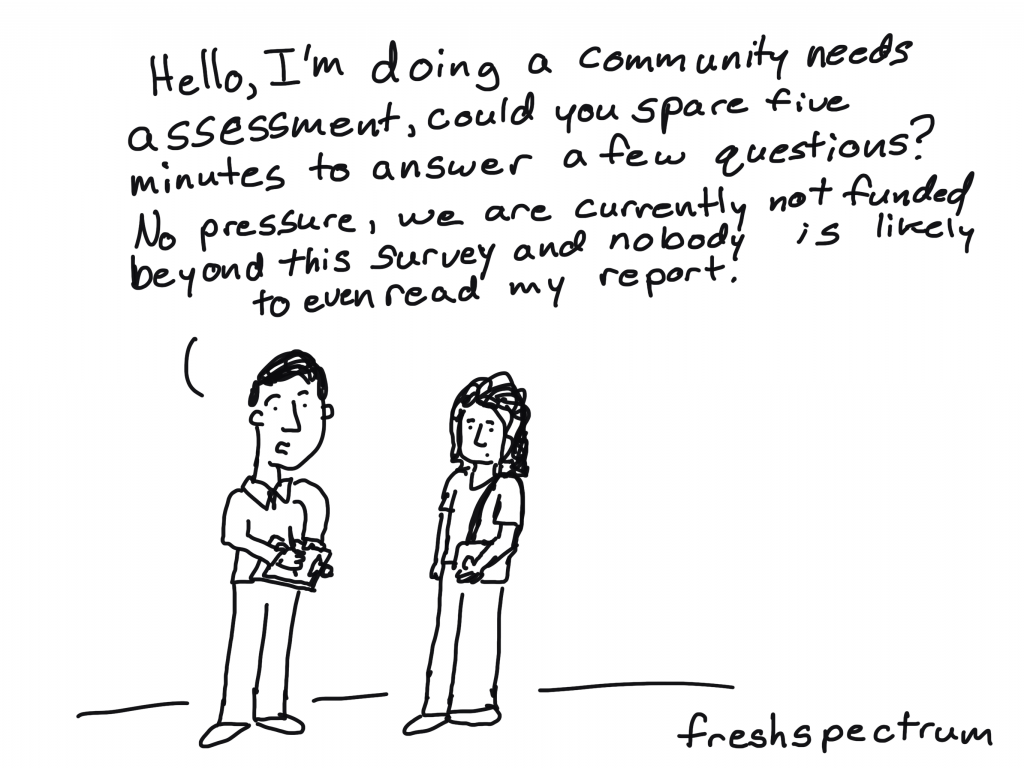 "Needs Assessment Cartoon by Chris Lysy for freshspectrum.  ""Hello, I'm doing a community needs assessment, could you spare five minutes to answer a few questions? No pressure, we are currently not funded beyond this survey and nobody is likely to even read my report."""
