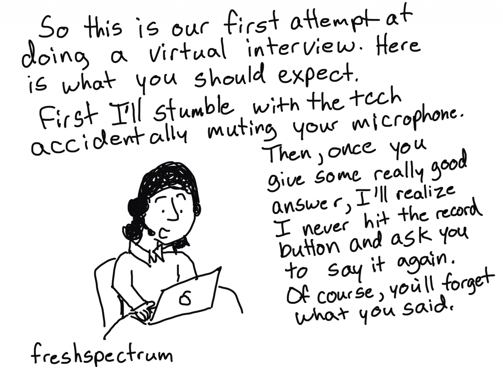 """FreshSpectrum cartoon by Chris Lysy. """"So this is our first attempt at doing a virtual interview. Here is what you should expect. First I'll stumble with the tech accidentally muting your microphone. Then, once you give some rally good answer, I'll realize I never hit the record button and ask you to say it again. Of course, you'll forget what you said."""""""