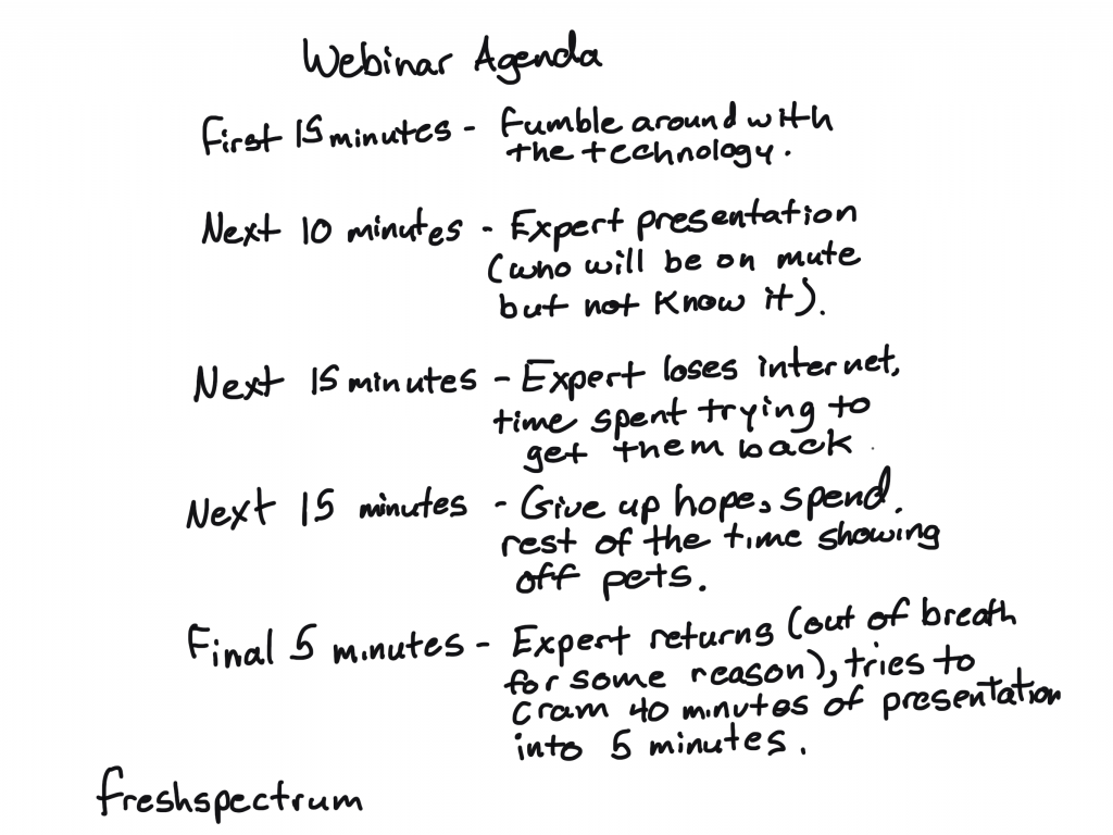 freshspectrum cartoon by Chris Lysy:  Webinar Agenda First 15 minutes- fumble around with the technology. Next 10 minutes - expert presentation (who will be on mute but not know it). Next 15 minutes- expert loses internet, time spent trying to get them back. Next 15 minutes - Give up hope, spend rest of the time showing off pets. Final 5 minutes - Expert returns (out of breath for some reason), tries to cram 40 minutes of presentation into 5 minutes.