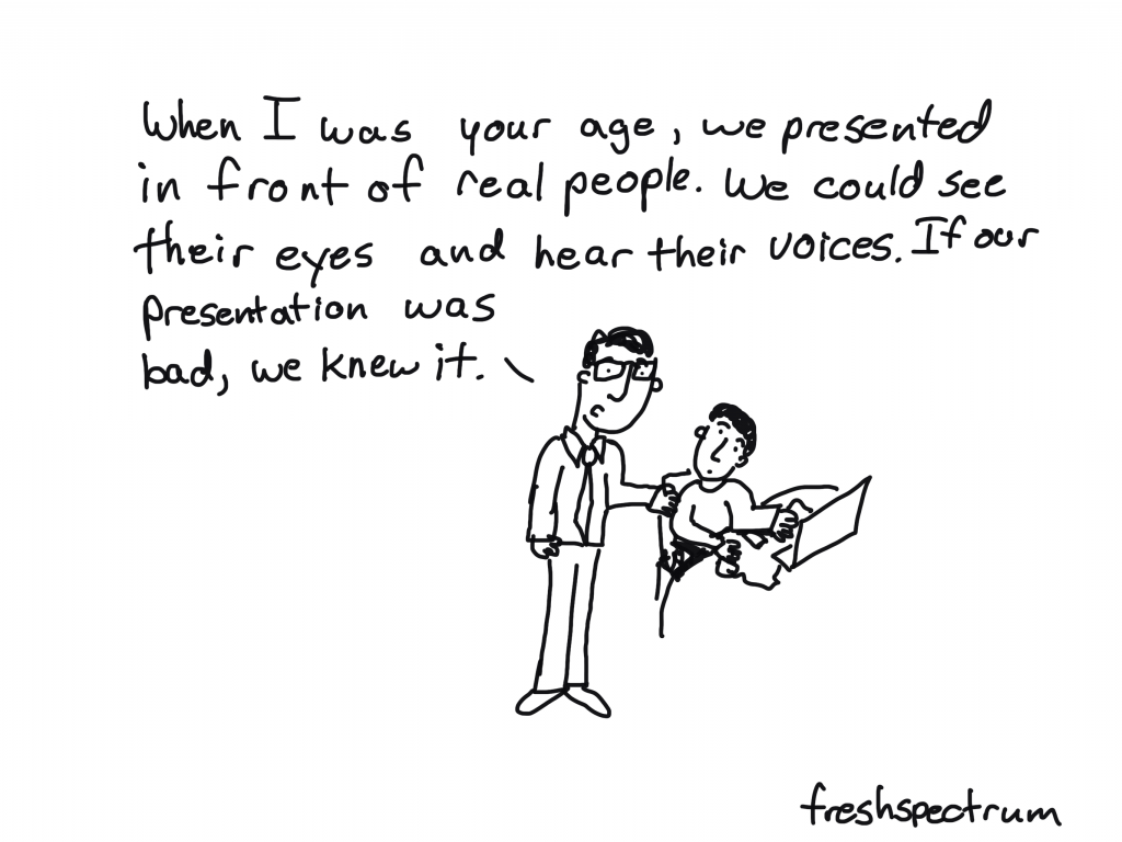 freshspectrum cartoon by Chris Lysy: When i was your age, we presented in front of real people. We could see their eyes and hear their voices. If our presentation was bad, we knew it.