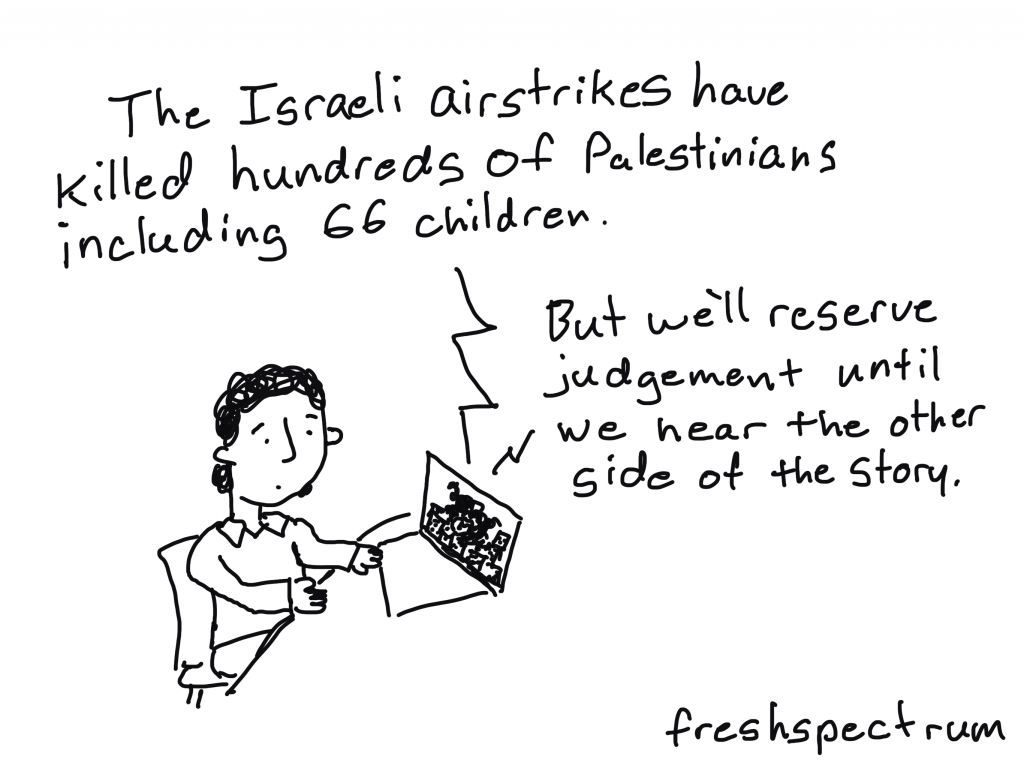 """Freshspectrum cartoon by Chris Lysy """"The Israeli airstrikes have killed hundreds of Palestinians including 66 children.  But we'll reserve judgement until we hear the other side of the story."""""""