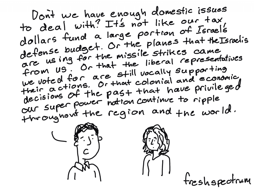 """Freshspectrum cartoon by Chris Lysy """"Don't we have enough domestic issues to deal with? It's not like our tax dollars fund a large portion of Israel's defense budget. Or the planes that the Israelis are using for the missile strikes came from us. Or that the liberal representatives we voted for are still vocally supporting their actions. Or that colonial and economic decisions of the past that have privileged our super power nation continue to ripple throughout the region and the world."""""""