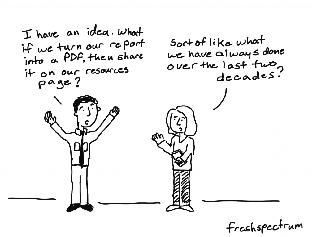 """Freshspectrum Cartoon by Chris Lysy.  """"I have an idea. What if we turn our report into a PDF, then share it on our resources page?"""" """"Sort of like what we have always done over the last two decades?"""""""