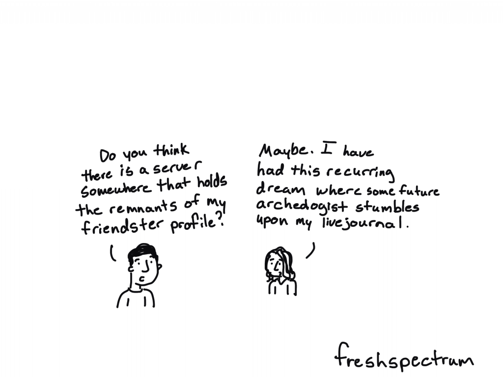 """Freshspectrum Cartoon by Chris Lysy.  """"Do you think there is a server somewhere that holds the remnants of my friendster profile?"""" """"Maybe. I have had this recurring dream where some future archeologist stumbles upon my livejournal."""""""
